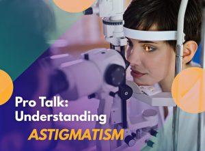 Pro Talk: Understanding Astigmatism