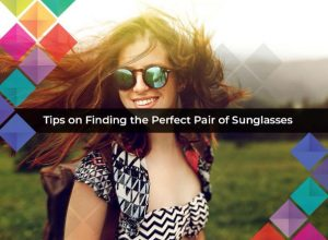 Tips on Finding the Perfect Pair of Sunglasses